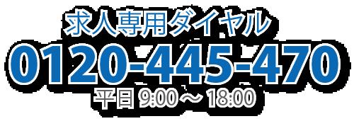 求人専用ダイヤル 0120-445-470 平日9:00-18:00